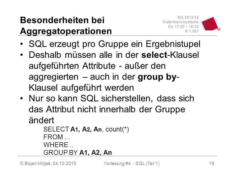 WS 2013/14 Datenbanksysteme Do 17:00 – 18:30 R 1.007 © Bojan Milijaš, 24.10.2013Vorlesung #4 - SQL (Teil 1)19 Besonderheiten bei Aggregatoperationen SQL erzeugt pro Gruppe ein Ergebnistupel Deshalb müssen alle in der select-Klausel aufgeführten Attribute - außer den aggregierten – auch in der group by- Klausel aufgeführt werden Nur so kann SQL sicherstellen, dass sich das Attribut nicht innerhalb der Gruppe ändert SELECT A 1, A 2, A n, count(*) FROM...