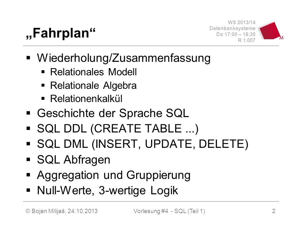 WS 2013/14 Datenbanksysteme Do 17:00 – 18:30 R 1.007 © Bojan Milijaš, 24.10.2013Vorlesung #4 - SQL (Teil 1)2 Fahrplan Wiederholung/Zusammenfassung Relationales Modell Relationale Algebra Relationenkalkül Geschichte der Sprache SQL SQL DDL (CREATE TABLE...) SQL DML (INSERT, UPDATE, DELETE) SQL Abfragen Aggregation und Gruppierung Null-Werte, 3-wertige Logik