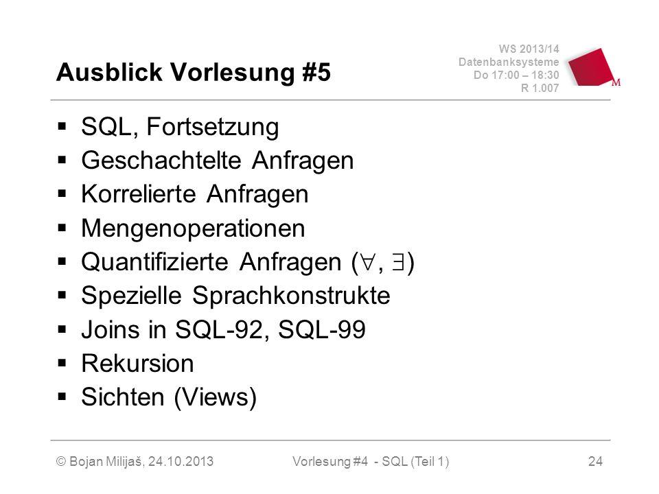 WS 2013/14 Datenbanksysteme Do 17:00 – 18:30 R 1.007 © Bojan Milijaš, 24.10.2013Vorlesung #4 - SQL (Teil 1)24 SQL, Fortsetzung Geschachtelte Anfragen Korrelierte Anfragen Mengenoperationen Quantifizierte Anfragen (, ) Spezielle Sprachkonstrukte Joins in SQL-92, SQL-99 Rekursion Sichten (Views) Ausblick Vorlesung #5