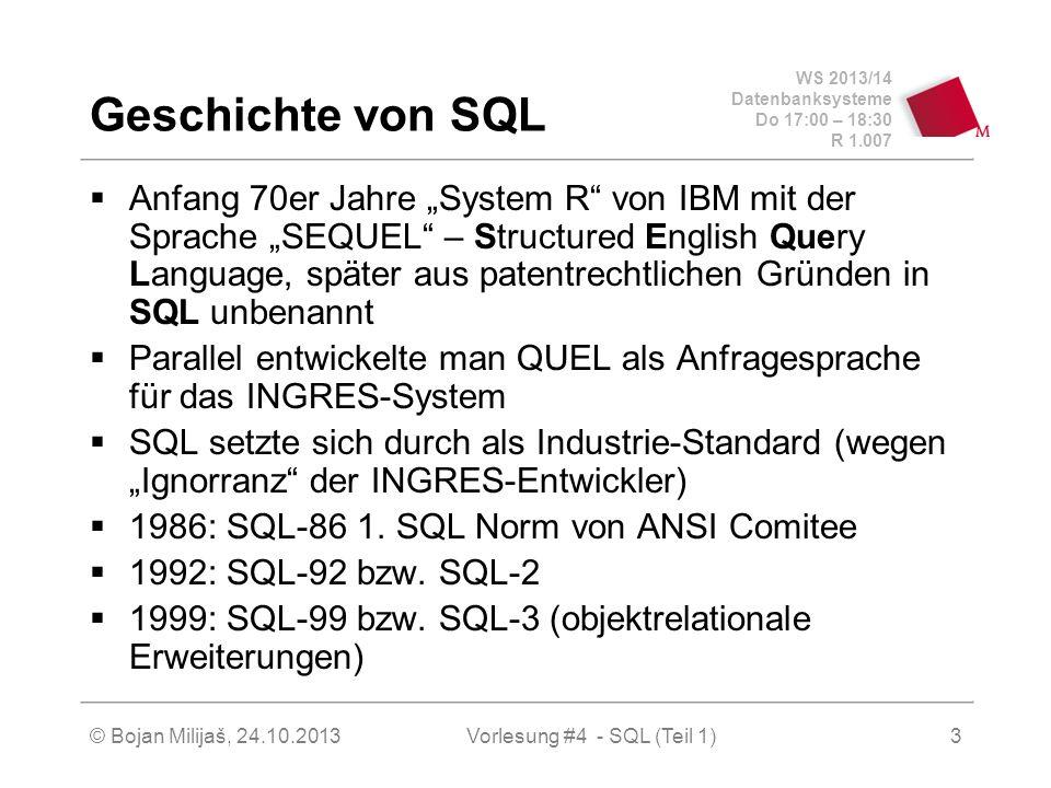WS 2013/14 Datenbanksysteme Do 17:00 – 18:30 R 1.007 © Bojan Milijaš, 24.10.2013Vorlesung #4 - SQL (Teil 1)3 Geschichte von SQL Anfang 70er Jahre System R von IBM mit der Sprache SEQUEL – Structured English Query Language, später aus patentrechtlichen Gründen in SQL unbenannt Parallel entwickelte man QUEL als Anfragesprache für das INGRES-System SQL setzte sich durch als Industrie-Standard (wegen Ignorranz der INGRES-Entwickler) 1986: SQL-86 1.