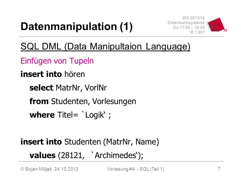 WS 2013/14 Datenbanksysteme Do 17:00 – 18:30 R 1.007 © Bojan Milijaš, 24.10.2013Vorlesung #4 - SQL (Teil 1)7 Datenmanipulation (1) SQL DML (Data Manipultaion Language) Einfügen von Tupeln insert into hören select MatrNr, VorlNr from Studenten, Vorlesungen where Titel= `Logik ; insert into Studenten (MatrNr, Name) values (28121, `Archimedes);
