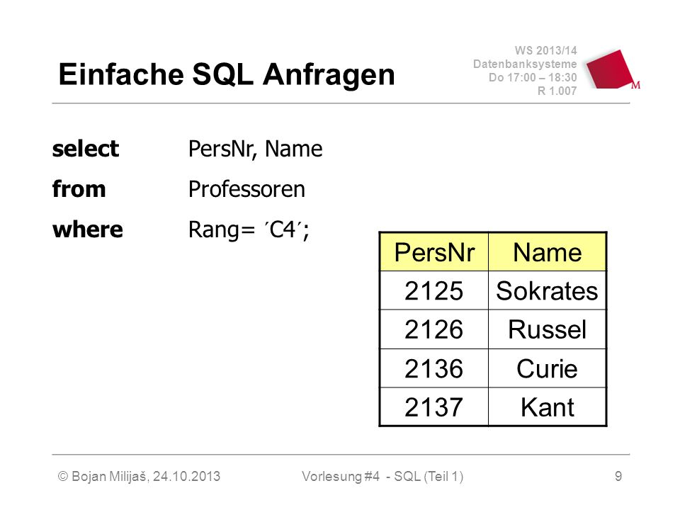 WS 2013/14 Datenbanksysteme Do 17:00 – 18:30 R 1.007 © Bojan Milijaš, 24.10.2013Vorlesung #4 - SQL (Teil 1)9 Einfache SQL Anfragen PersNrName 2125Sokrates 2126Russel 2136Curie 2137Kant selectPersNr, Name fromProfessoren whereRang= ´C4´;