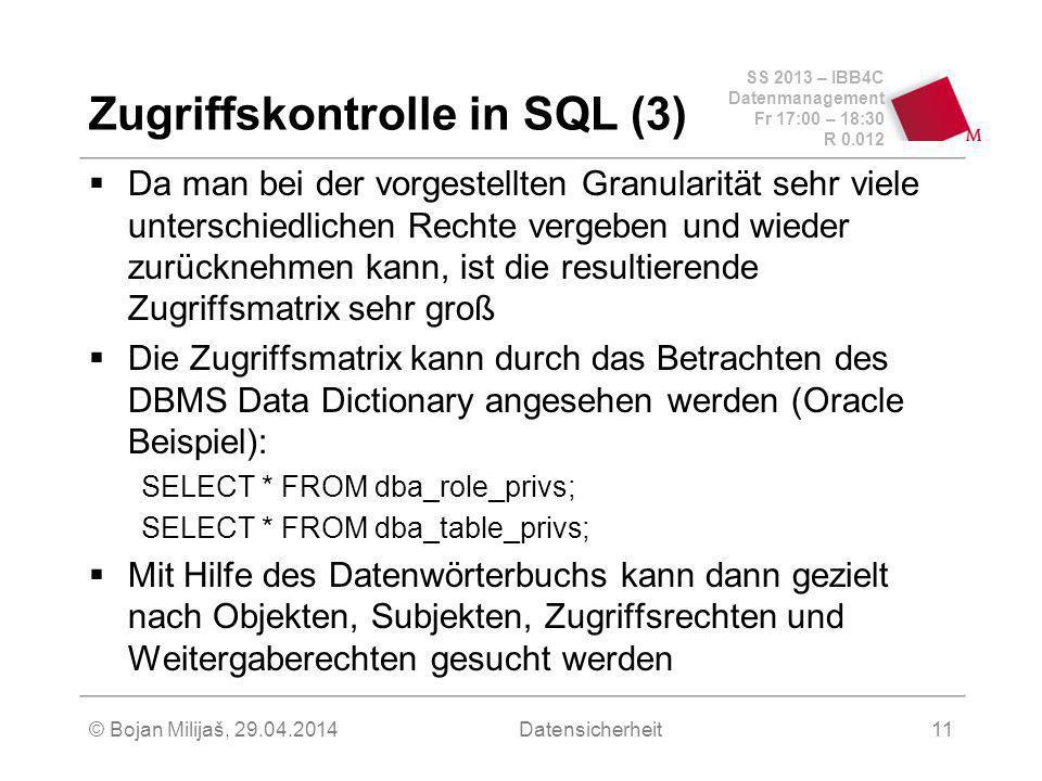 SS 2013 – IBB4C Datenmanagement Fr 17:00 – 18:30 R 0.012 © Bojan Milijaš, 29.04.2014Datensicherheit11 Zugriffskontrolle in SQL (3) Da man bei der vorgestellten Granularität sehr viele unterschiedlichen Rechte vergeben und wieder zurücknehmen kann, ist die resultierende Zugriffsmatrix sehr groß Die Zugriffsmatrix kann durch das Betrachten des DBMS Data Dictionary angesehen werden (Oracle Beispiel): SELECT * FROM dba_role_privs; SELECT * FROM dba_table_privs; Mit Hilfe des Datenwörterbuchs kann dann gezielt nach Objekten, Subjekten, Zugriffsrechten und Weitergaberechten gesucht werden