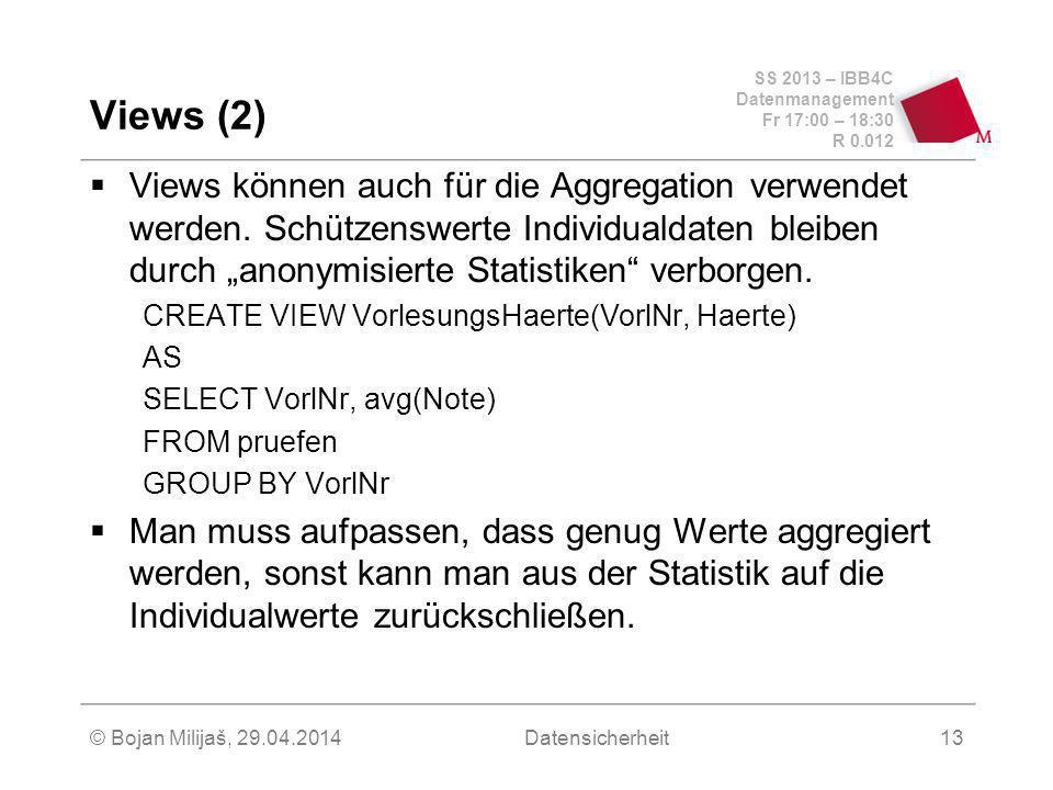 SS 2013 – IBB4C Datenmanagement Fr 17:00 – 18:30 R 0.012 © Bojan Milijaš, 29.04.2014Datensicherheit13 Views (2) Views können auch für die Aggregation verwendet werden.