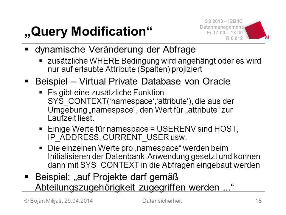 SS 2013 – IBB4C Datenmanagement Fr 17:00 – 18:30 R 0.012 © Bojan Milijaš, 29.04.2014Datensicherheit15 Query Modification dynamische Veränderung der Abfrage zusätzliche WHERE Bedingung wird angehängt oder es wird nur auf erlaubte Attribute (Spalten) projiziert Beispiel – Virtual Private Database von Oracle Es gibt eine zusätzliche Funktion SYS_CONTEXT(namespace,attribute), die aus der Umgebung namespace, den Wert für attribute zur Laufzeit liest.