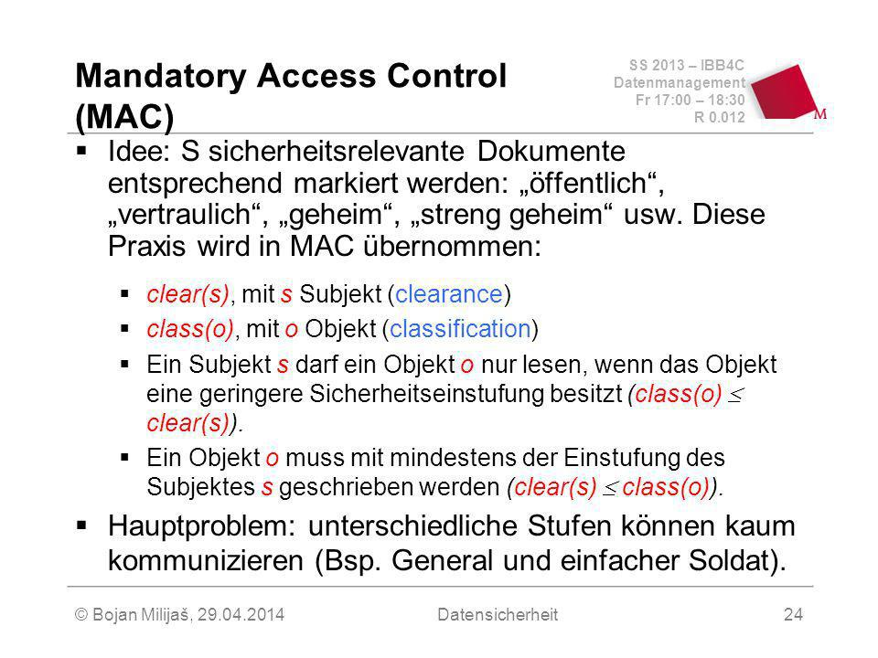 SS 2013 – IBB4C Datenmanagement Fr 17:00 – 18:30 R © Bojan Milijaš, Datensicherheit24 Mandatory Access Control (MAC) Idee: S sicherheitsrelevante Dokumente entsprechend markiert werden: öffentlich, vertraulich, geheim, streng geheim usw.