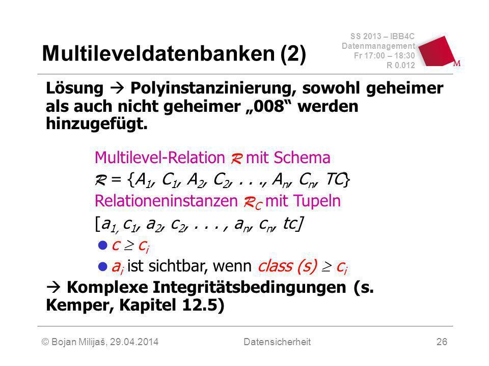 SS 2013 – IBB4C Datenmanagement Fr 17:00 – 18:30 R 0.012 © Bojan Milijaš, 29.04.2014Datensicherheit26 Multileveldatenbanken (2) Lösung Polyinstanzinierung, sowohl geheimer als auch nicht geheimer 008 werden hinzugefügt.