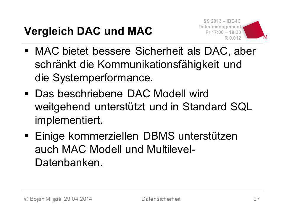 SS 2013 – IBB4C Datenmanagement Fr 17:00 – 18:30 R 0.012 © Bojan Milijaš, 29.04.2014Datensicherheit27 Vergleich DAC und MAC MAC bietet bessere Sicherheit als DAC, aber schränkt die Kommunikationsfähigkeit und die Systemperformance.
