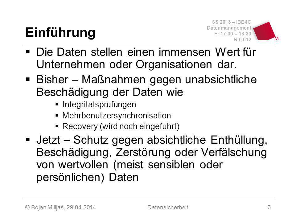 SS 2013 – IBB4C Datenmanagement Fr 17:00 – 18:30 R 0.012 © Bojan Milijaš, 29.04.2014Datensicherheit3 Einführung Die Daten stellen einen immensen Wert für Unternehmen oder Organisationen dar.