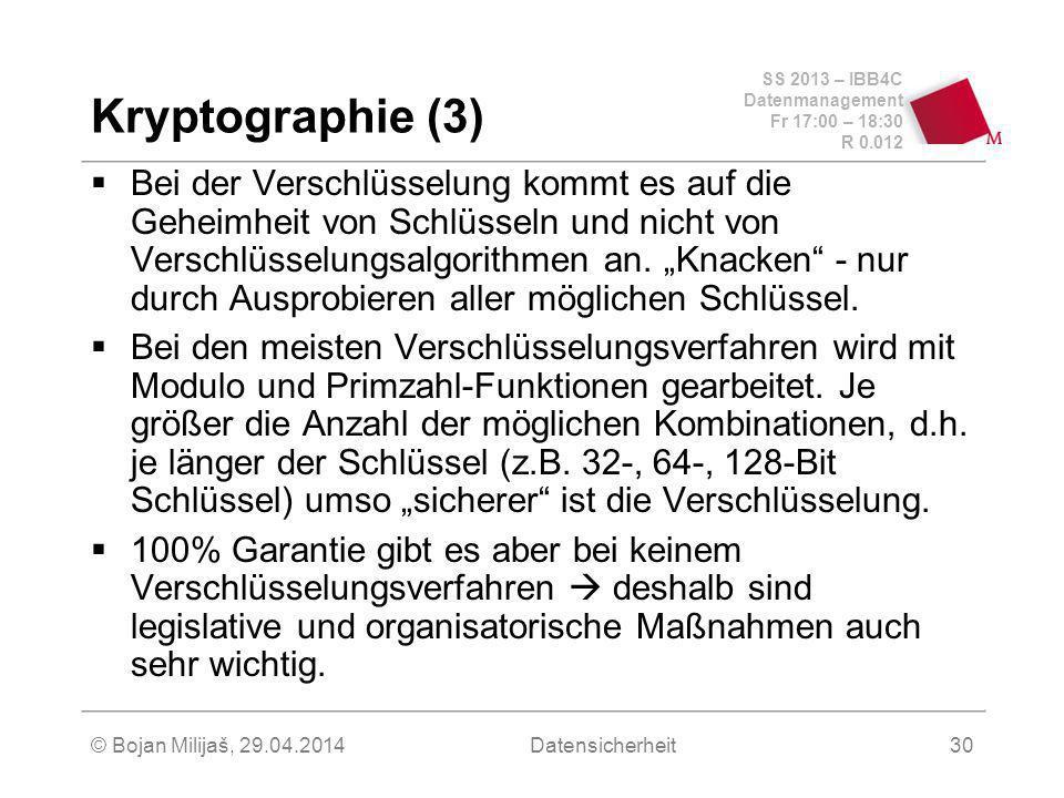 SS 2013 – IBB4C Datenmanagement Fr 17:00 – 18:30 R 0.012 © Bojan Milijaš, 29.04.2014Datensicherheit30 Kryptographie (3) Bei der Verschlüsselung kommt es auf die Geheimheit von Schlüsseln und nicht von Verschlüsselungsalgorithmen an.