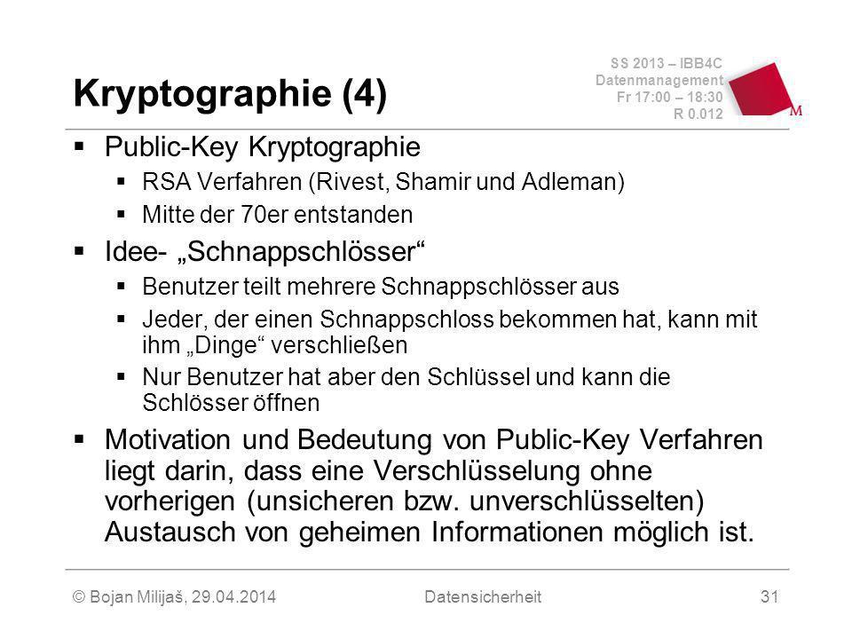 SS 2013 – IBB4C Datenmanagement Fr 17:00 – 18:30 R 0.012 © Bojan Milijaš, 29.04.2014Datensicherheit31 Kryptographie (4) Public-Key Kryptographie RSA Verfahren (Rivest, Shamir und Adleman) Mitte der 70er entstanden Idee- Schnappschlösser Benutzer teilt mehrere Schnappschlösser aus Jeder, der einen Schnappschloss bekommen hat, kann mit ihm Dinge verschließen Nur Benutzer hat aber den Schlüssel und kann die Schlösser öffnen Motivation und Bedeutung von Public-Key Verfahren liegt darin, dass eine Verschlüsselung ohne vorherigen (unsicheren bzw.