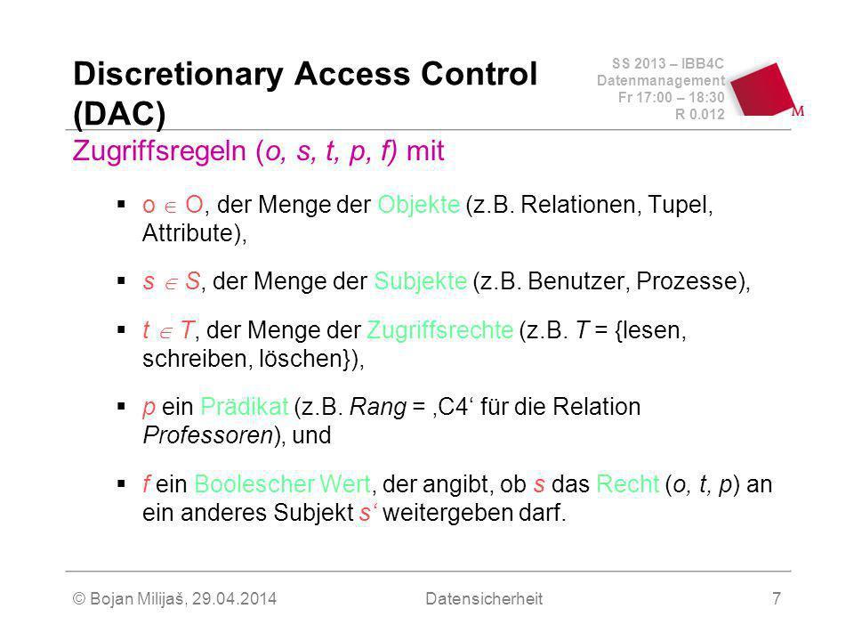 SS 2013 – IBB4C Datenmanagement Fr 17:00 – 18:30 R 0.012 © Bojan Milijaš, 29.04.2014Datensicherheit7 Discretionary Access Control (DAC) Zugriffsregeln (o, s, t, p, f) mit o O, der Menge der Objekte (z.B.