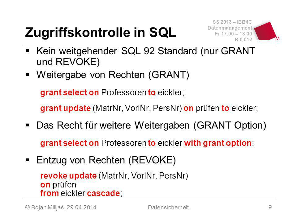SS 2013 – IBB4C Datenmanagement Fr 17:00 – 18:30 R © Bojan Milijaš, Datensicherheit9 Zugriffskontrolle in SQL Kein weitgehender SQL 92 Standard (nur GRANT und REVOKE) Weitergabe von Rechten (GRANT) grant select on Professoren to eickler; grant update (MatrNr, VorlNr, PersNr) on prüfen to eickler; Das Recht für weitere Weitergaben (GRANT Option) grant select on Professoren to eickler with grant option; Entzug von Rechten (REVOKE) revoke update (MatrNr, VorlNr, PersNr) on prüfen from eickler cascade;