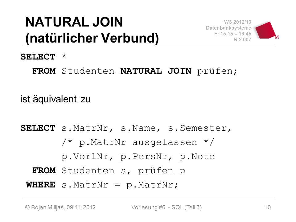 WS 2012/13 Datenbanksysteme Fr 15:15 – 16:45 R 2.007 © Bojan Milijaš, 09.11.2012Vorlesung #6 - SQL (Teil 3)10 NATURAL JOIN (natürlicher Verbund) SELECT * FROM Studenten NATURAL JOIN prüfen; ist äquivalent zu SELECT s.MatrNr, s.Name, s.Semester, /* p.MatrNr ausgelassen */ p.VorlNr, p.PersNr, p.Note FROM Studenten s, prüfen p WHERE s.MatrNr = p.MatrNr;