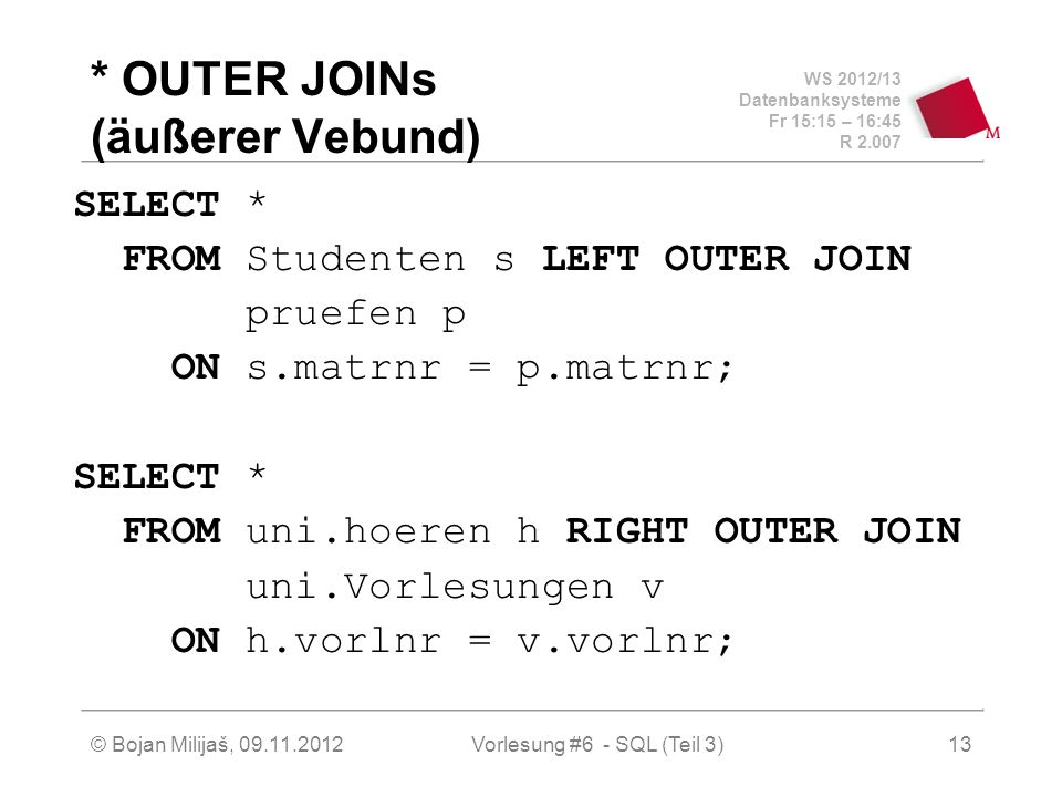 WS 2012/13 Datenbanksysteme Fr 15:15 – 16:45 R © Bojan Milijaš, Vorlesung #6 - SQL (Teil 3)13 * OUTER JOINs (äußerer Vebund) SELECT * FROM Studenten s LEFT OUTER JOIN pruefen p ON s.matrnr = p.matrnr; SELECT * FROM uni.hoeren h RIGHT OUTER JOIN uni.Vorlesungen v ON h.vorlnr = v.vorlnr;