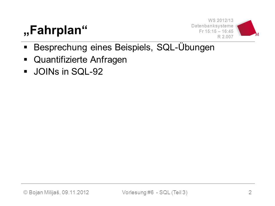 WS 2012/13 Datenbanksysteme Fr 15:15 – 16:45 R 2.007 © Bojan Milijaš, 09.11.20122 Fahrplan Besprechung eines Beispiels, SQL-Übungen Quantifizierte Anfragen JOINs in SQL-92 Vorlesung #6 - SQL (Teil 3)