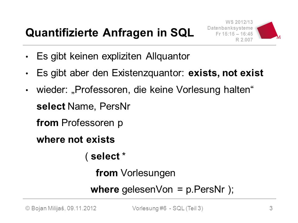 WS 2012/13 Datenbanksysteme Fr 15:15 – 16:45 R © Bojan Milijaš, Vorlesung #6 - SQL (Teil 3)3 Quantifizierte Anfragen in SQL Es gibt keinen expliziten Allquantor Es gibt aber den Existenzquantor: exists, not exist wieder: Professoren, die keine Vorlesung halten select Name, PersNr from Professoren p where not exists ( select * from Vorlesungen where gelesenVon = p.PersNr );