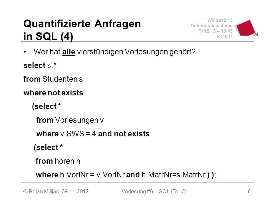 WS 2012/13 Datenbanksysteme Fr 15:15 – 16:45 R 2.007 © Bojan Milijaš, 09.11.2012Vorlesung #6 - SQL (Teil 3)6 Quantifizierte Anfragen in SQL (4) Wer hat alle vierstündigen Vorlesungen gehört.