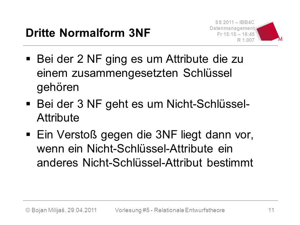 SS 2011 – IBB4C Datenmanagement Fr 15:15 – 16:45 R 1.007 © Bojan Milijaš, 29.04.2011Vorlesung #5 - Relationale Entwurfstheore11 Dritte Normalform 3NF Bei der 2 NF ging es um Attribute die zu einem zusammengesetzten Schlüssel gehören Bei der 3 NF geht es um Nicht-Schlüssel- Attribute Ein Verstoß gegen die 3NF liegt dann vor, wenn ein Nicht-Schlüssel-Attribute ein anderes Nicht-Schlüssel-Attribut bestimmt