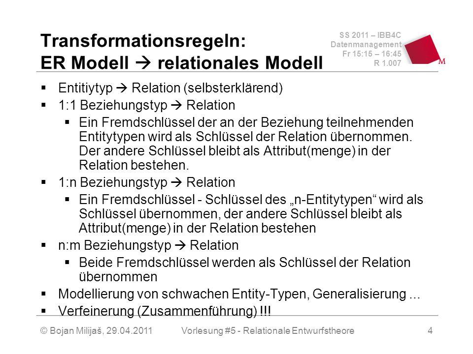 SS 2011 – IBB4C Datenmanagement Fr 15:15 – 16:45 R 1.007 © Bojan Milijaš, 29.04.2011Vorlesung #5 - Relationale Entwurfstheore4 Transformationsregeln: ER Modell relationales Modell Entitiytyp Relation (selbsterklärend) 1:1 Beziehungstyp Relation Ein Fremdschlüssel der an der Beziehung teilnehmenden Entitytypen wird als Schlüssel der Relation übernommen.