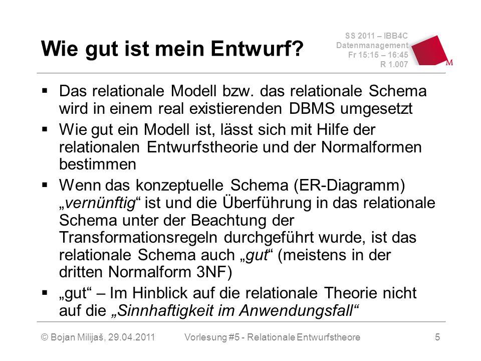 SS 2011 – IBB4C Datenmanagement Fr 15:15 – 16:45 R 1.007 © Bojan Milijaš, 29.04.2011Vorlesung #5 - Relationale Entwurfstheore5 Wie gut ist mein Entwurf.