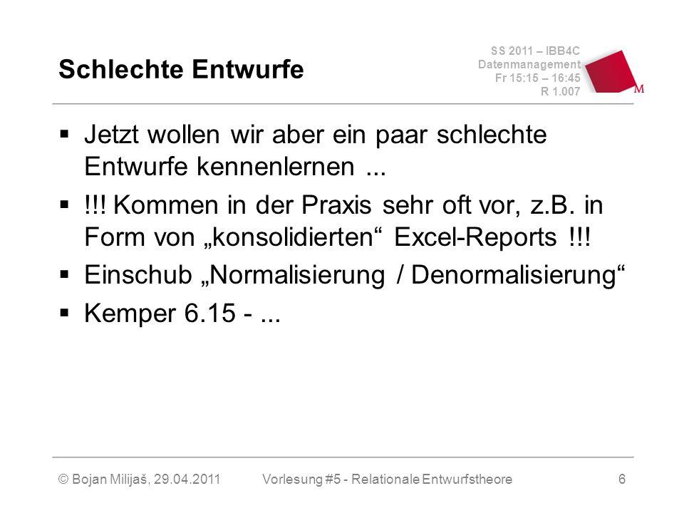 SS 2011 – IBB4C Datenmanagement Fr 15:15 – 16:45 R 1.007 © Bojan Milijaš, 29.04.2011Vorlesung #5 - Relationale Entwurfstheore6 Schlechte Entwurfe Jetzt wollen wir aber ein paar schlechte Entwurfe kennenlernen...