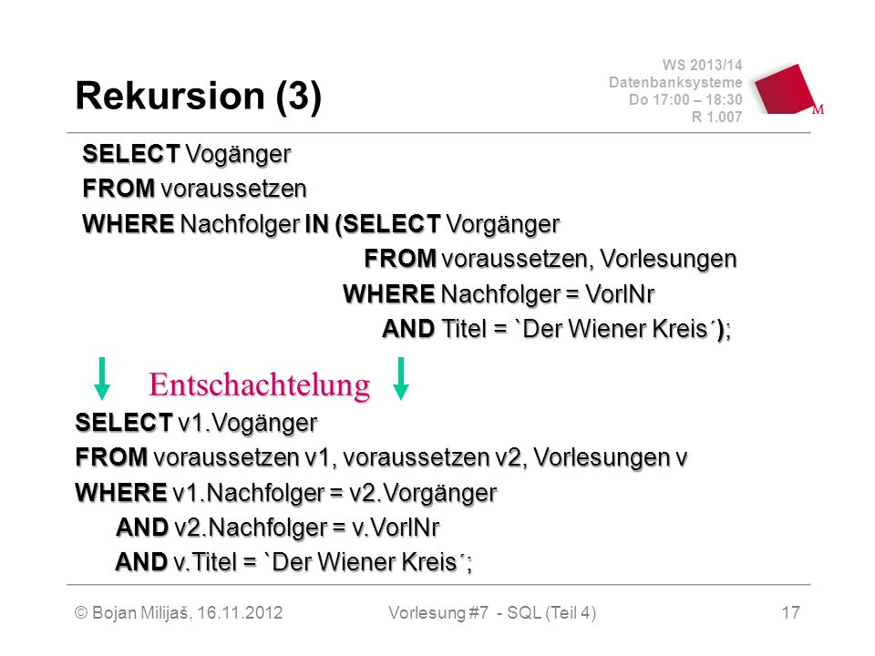 WS 2013/14 Datenbanksysteme Do 17:00 – 18:30 R 1.007 Rekursion (3) SELECT Vogänger FROM voraussetzen WHERE Nachfolger IN (SELECT Vorgänger FROM voraus