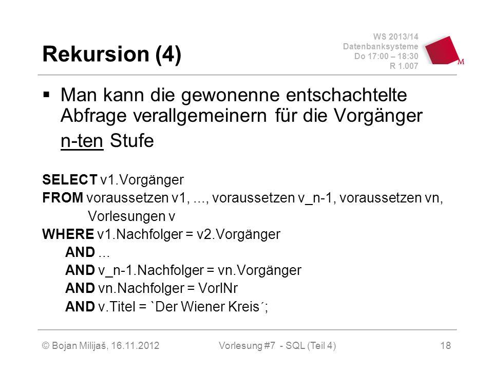 WS 2013/14 Datenbanksysteme Do 17:00 – 18:30 R 1.007 Rekursion (4) Man kann die gewonenne entschachtelte Abfrage verallgemeinern für die Vorgänger n-ten Stufe SELECT v1.Vorgänger FROM voraussetzen v1,..., voraussetzen v_n-1, voraussetzen vn, Vorlesungen v WHERE v1.Nachfolger = v2.Vorgänger AND...