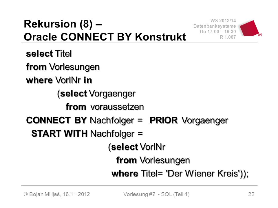 WS 2013/14 Datenbanksysteme Do 17:00 – 18:30 R 1.007 Rekursion (8) – Oracle CONNECT BY Konstrukt select Titel from Vorlesungen where VorlNr in (select