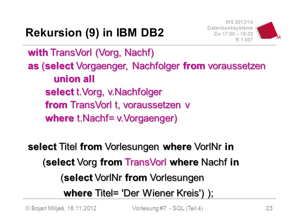 WS 2013/14 Datenbanksysteme Do 17:00 – 18:30 R 1.007 Rekursion (9) in IBM DB2 with TransVorl (Vorg, Nachf) as (select Vorgaenger, Nachfolger from vora