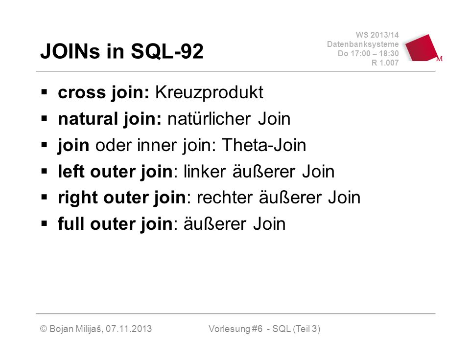 WS 2013/14 Datenbanksysteme Do 17:00 – 18:30 R 1.007 © Bojan Milijaš, 07.11.2013Vorlesung #6 - SQL (Teil 3) JOINs in SQL-92 cross join: Kreuzprodukt natural join: natürlicher Join join oder inner join: Theta-Join left outer join: linker äußerer Join right outer join: rechter äußerer Join full outer join: äußerer Join
