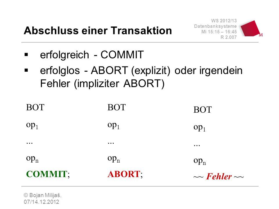 WS 2012/13 Datenbanksysteme Mi 15:15 – 16:45 R 2.007 © Bojan Milijaš, 07/14.12.2012 Abschluss einer Transaktion erfolgreich - COMMIT erfolglos - ABORT (explizit) oder irgendein Fehler (impliziter ABORT) BOT op 1...