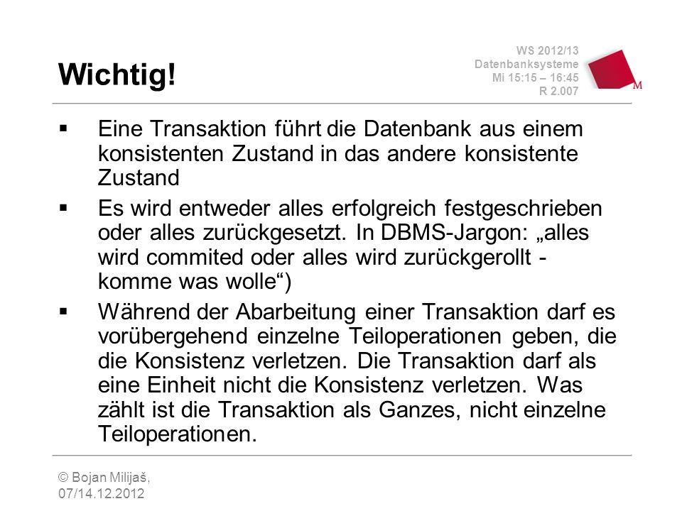 WS 2012/13 Datenbanksysteme Mi 15:15 – 16:45 R 2.007 © Bojan Milijaš, 07/14.12.2012 Wichtig! Eine Transaktion führt die Datenbank aus einem konsistent