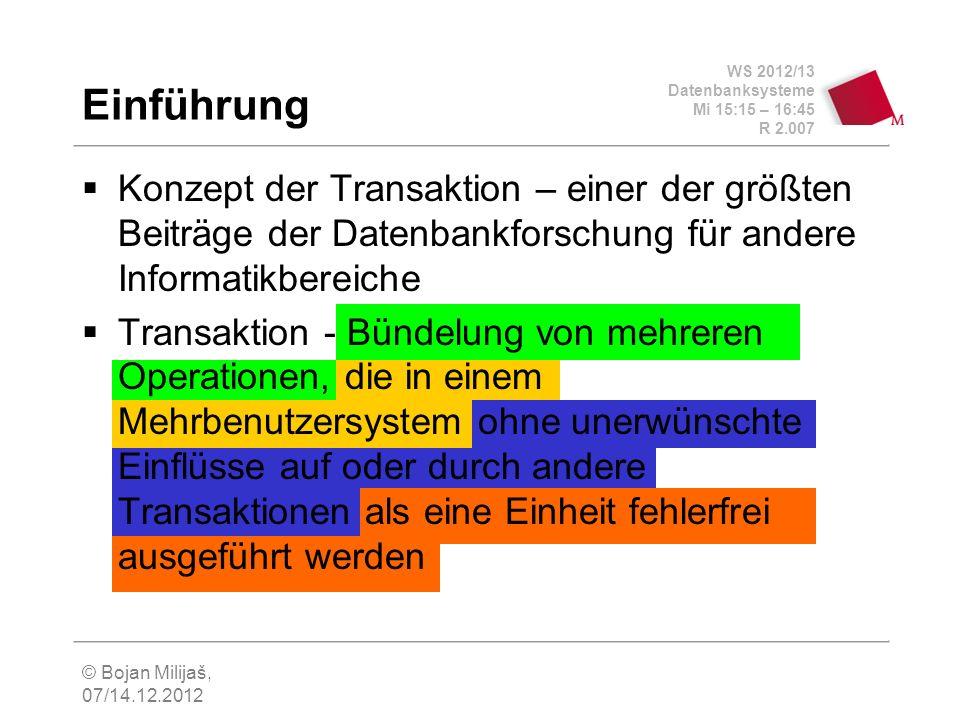 WS 2012/13 Datenbanksysteme Mi 15:15 – 16:45 R 2.007 © Bojan Milijaš, 07/14.12.2012 Transaktionsbegriff Transaktion ist eine Arbeitseinheit Alle Teiloperationen einer Transaktion werden als eine Einheit, voneinander ungetrennt und ununterbrechbar ausgeführt Deshalb spricht man von der atomaren Ausführung Transaktion ist eine Folge von Datenverarbeitungsbefehlen (Lesen, Verändern, Einfügen und Löschen), die atomar ausgeführt wird Eine Transaktion überführt die Datenbank von einem transaktionskonsistenten Zustand in den anderen (nicht notwendigerweise unterschiedlichen) transaktionskonsistenten Zustand