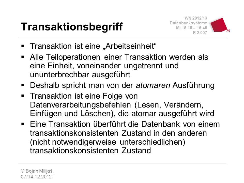 WS 2012/13 Datenbanksysteme Mi 15:15 – 16:45 R 2.007 © Bojan Milijaš, 07/14.12.2012 Transaktionsbegriff Transaktion ist eine Arbeitseinheit Alle Teilo