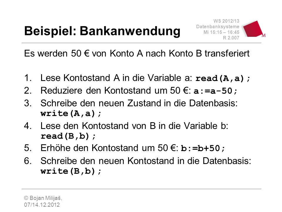 WS 2012/13 Datenbanksysteme Mi 15:15 – 16:45 R 2.007 © Bojan Milijaš, 07/14.12.2012 Beispiel: Bankanwendung Es werden 50 von Konto A nach Konto B transferiert 1.Lese Kontostand A in die Variable a: read(A,a); 2.Reduziere den Kontostand um 50 : a:=a-50; 3.Schreibe den neuen Zustand in die Datenbasis: write(A,a); 4.Lese den Kontostand von B in die Variable b: read(B,b); 5.Erhöhe den Kontostand um 50 : b:=b+50; 6.Schreibe den neuen Kontostand in die Datenbasis: write(B,b);