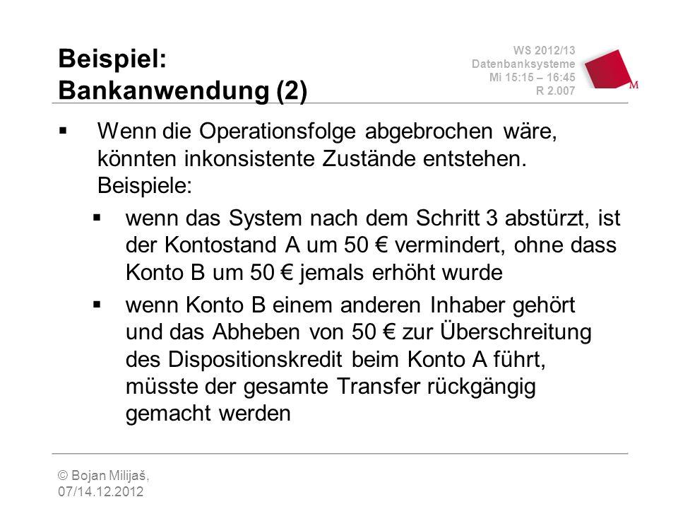 WS 2012/13 Datenbanksysteme Mi 15:15 – 16:45 R 2.007 © Bojan Milijaš, 07/14.12.2012 Beispiel: Bankanwendung (2) Wenn die Operationsfolge abgebrochen wäre, könnten inkonsistente Zustände entstehen.
