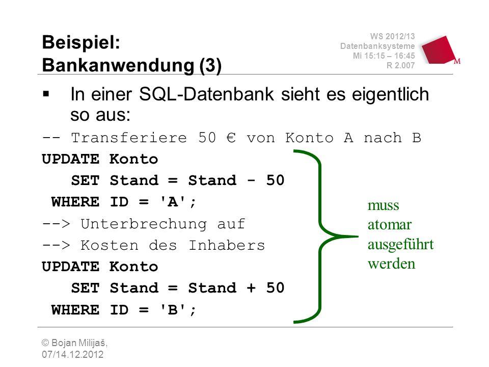 WS 2012/13 Datenbanksysteme Mi 15:15 – 16:45 R 2.007 © Bojan Milijaš, 07/14.12.2012 Beispiel: Bankanwendung (3) In einer SQL-Datenbank sieht es eigentlich so aus: -- Transferiere 50 von Konto A nach B UPDATE Konto SET Stand = Stand - 50 WHERE ID = A ; --> Unterbrechung auf --> Kosten des Inhabers UPDATE Konto SET Stand = Stand + 50 WHERE ID = B ; muss atomar ausgeführt werden