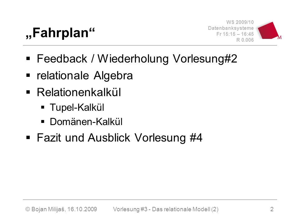 WS 2009/10 Datenbanksysteme Fr 15:15 – 16:45 R 0.006 © Bojan Milijaš, 16.10.2009Vorlesung #3 - Das relationale Modell (2)2 Fahrplan Feedback / Wiederholung Vorlesung#2 relationale Algebra Relationenkalkül Tupel-Kalkül Domänen-Kalkül Fazit und Ausblick Vorlesung #4