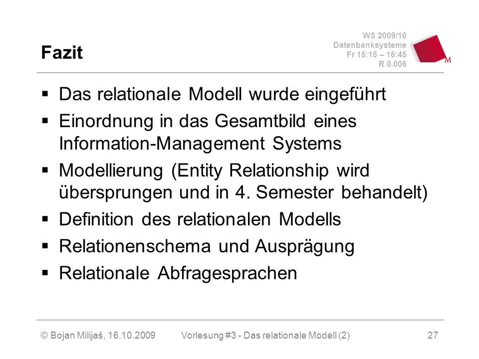 WS 2009/10 Datenbanksysteme Fr 15:15 – 16:45 R 0.006 © Bojan Milijaš, 16.10.2009Vorlesung #3 - Das relationale Modell (2)27 Fazit Das relationale Modell wurde eingeführt Einordnung in das Gesamtbild eines Information-Management Systems Modellierung (Entity Relationship wird übersprungen und in 4.