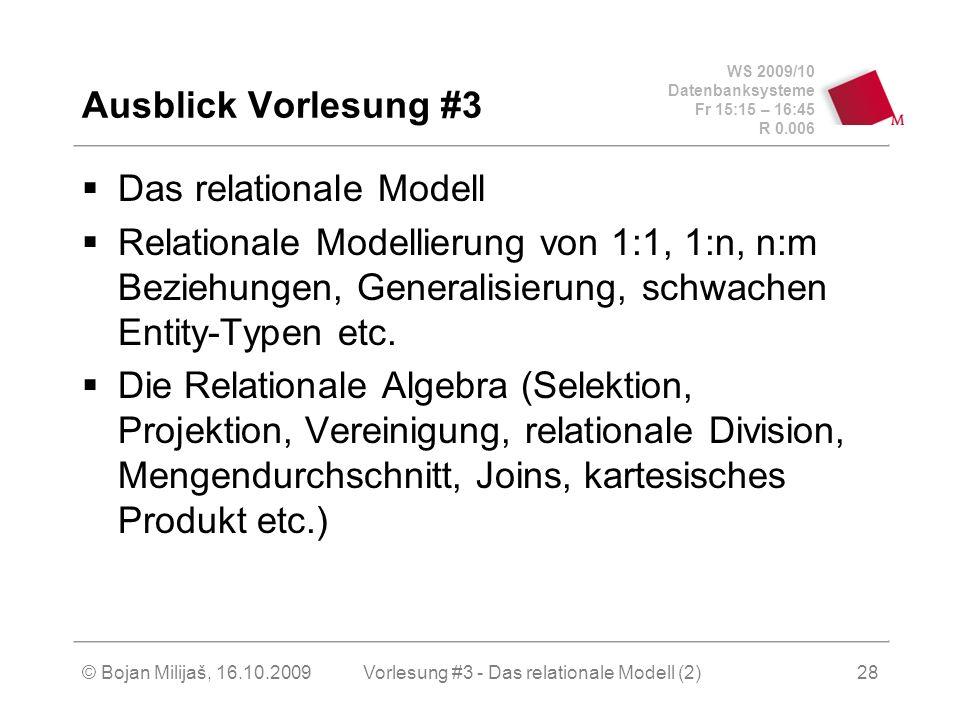 WS 2009/10 Datenbanksysteme Fr 15:15 – 16:45 R 0.006 © Bojan Milijaš, 16.10.2009Vorlesung #3 - Das relationale Modell (2)28 Ausblick Vorlesung #3 Das relationale Modell Relationale Modellierung von 1:1, 1:n, n:m Beziehungen, Generalisierung, schwachen Entity-Typen etc.