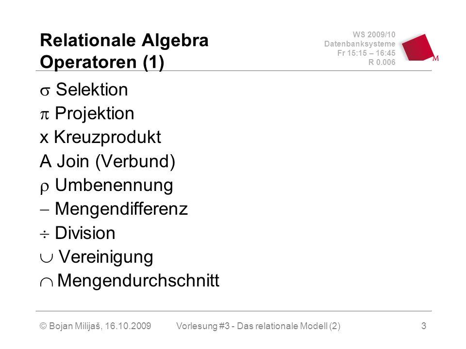WS 2009/10 Datenbanksysteme Fr 15:15 – 16:45 R 0.006 © Bojan Milijaš, 16.10.2009Vorlesung #3 - Das relationale Modell (2)3 Relationale Algebra Operatoren (1) Selektion Projektion x Kreuzprodukt A Join (Verbund) Umbenennung Mengendifferenz Division Vereinigung Mengendurchschnitt