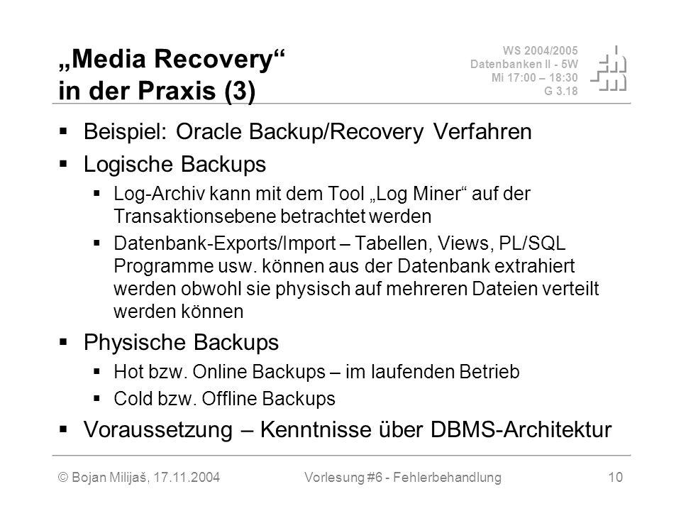 WS 2004/2005 Datenbanken II - 5W Mi 17:00 – 18:30 G 3.18 © Bojan Milijaš, 17.11.2004Vorlesung #6 - Fehlerbehandlung10 Media Recovery in der Praxis (3)