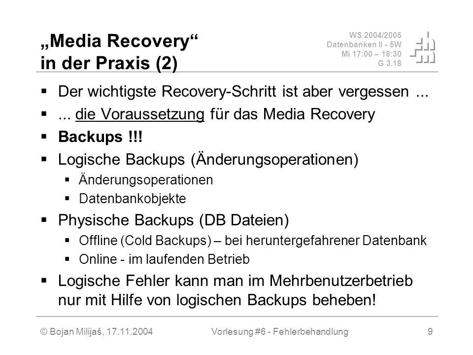 WS 2004/2005 Datenbanken II - 5W Mi 17:00 – 18:30 G 3.18 © Bojan Milijaš, 17.11.2004Vorlesung #6 - Fehlerbehandlung9 Media Recovery in der Praxis (2)