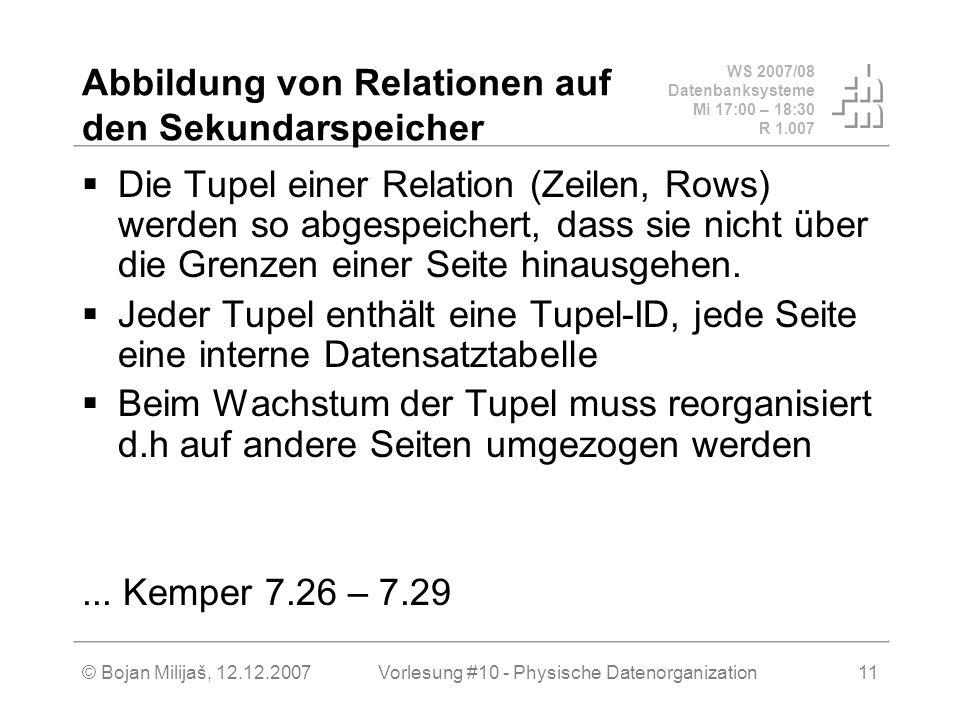 WS 2007/08 Datenbanksysteme Mi 17:00 – 18:30 R 1.007 © Bojan Milijaš, 12.12.2007Vorlesung #10 - Physische Datenorganization11 Abbildung von Relationen auf den Sekundarspeicher Die Tupel einer Relation (Zeilen, Rows) werden so abgespeichert, dass sie nicht über die Grenzen einer Seite hinausgehen.
