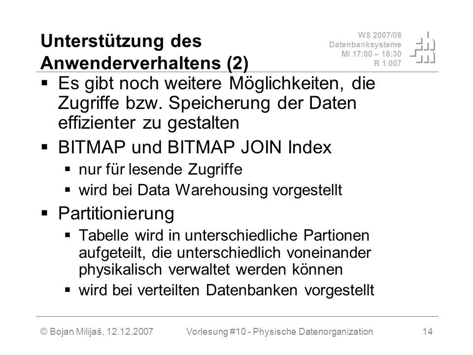 WS 2007/08 Datenbanksysteme Mi 17:00 – 18:30 R 1.007 © Bojan Milijaš, 12.12.2007Vorlesung #10 - Physische Datenorganization14 Unterstützung des Anwenderverhaltens (2) Es gibt noch weitere Möglichkeiten, die Zugriffe bzw.