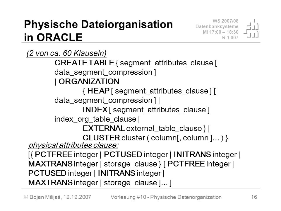 WS 2007/08 Datenbanksysteme Mi 17:00 – 18:30 R © Bojan Milijaš, Vorlesung #10 - Physische Datenorganization16 Physische Dateiorganisation in ORACLE (2 von ca.
