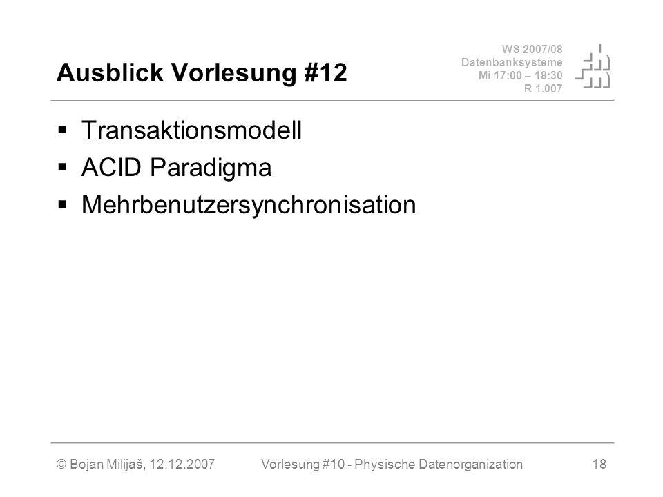 WS 2007/08 Datenbanksysteme Mi 17:00 – 18:30 R 1.007 © Bojan Milijaš, 12.12.2007Vorlesung #10 - Physische Datenorganization18 Ausblick Vorlesung #12 Transaktionsmodell ACID Paradigma Mehrbenutzersynchronisation