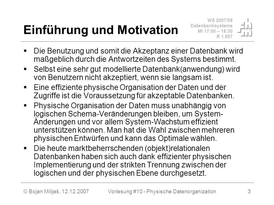 WS 2007/08 Datenbanksysteme Mi 17:00 – 18:30 R 1.007 © Bojan Milijaš, 12.12.2007Vorlesung #10 - Physische Datenorganization3 Einführung und Motivation Die Benutzung und somit die Akzeptanz einer Datenbank wird maßgeblich durch die Antwortzeiten des Systems bestimmt.