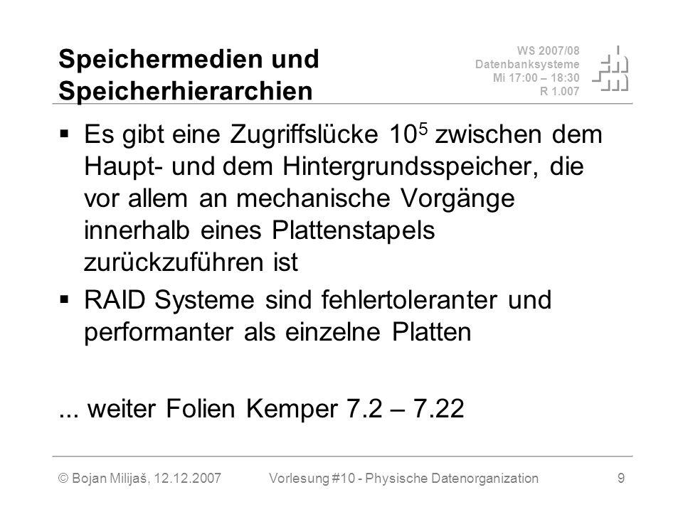 WS 2007/08 Datenbanksysteme Mi 17:00 – 18:30 R 1.007 © Bojan Milijaš, 12.12.2007Vorlesung #10 - Physische Datenorganization9 Speichermedien und Speicherhierarchien Es gibt eine Zugriffslücke 10 5 zwischen dem Haupt- und dem Hintergrundsspeicher, die vor allem an mechanische Vorgänge innerhalb eines Plattenstapels zurückzuführen ist RAID Systeme sind fehlertoleranter und performanter als einzelne Platten...
